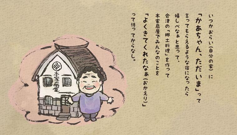 いつかおらい(自分の家)に「かあちゃん、ただいま」って言ってもらえるような宿になったら嬉しべなぁと思って、会津の「郷土料理」を作って本家扇屋でみんなのことを「よくきてくれたなぁ(おかえり)」って待ってからなし。